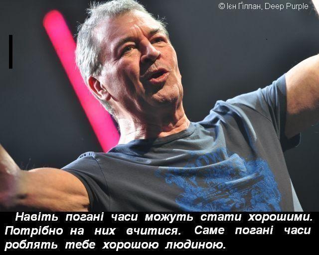 Навіть погані часи можуть стати хорошими. Потрібно на них вчитися. Саме погані часи роблять тебе хорошою людиною.  © Ієн Ґіллан, Deep Purple