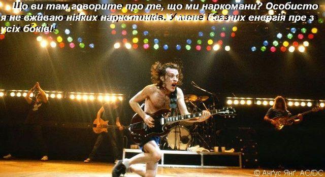 Що ви там говорите про те, що ми наркомани? Особисто я не вживаю ніяких наркотиків. У мене і без них енергія пре з усіх боків! © Анґус Янґ, AC/DC