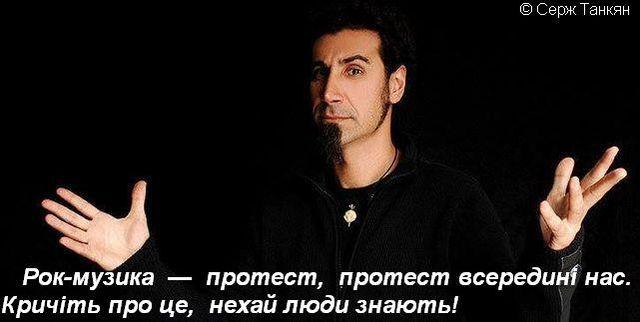 Рок-музика — протест, протест всередині нас. Кричіть про це, нехай люди знають!  © Серж Танкян.